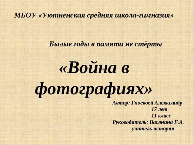 МБОУ «Уютненская средняя школа-гимназия» Былые годы в памяти не стёрты «Войн...