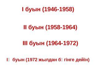 І буын (1946-1958) ІІ буын (1958-1964) ІІІ буын (1964-1972) ІҮ буын (1972 жыл