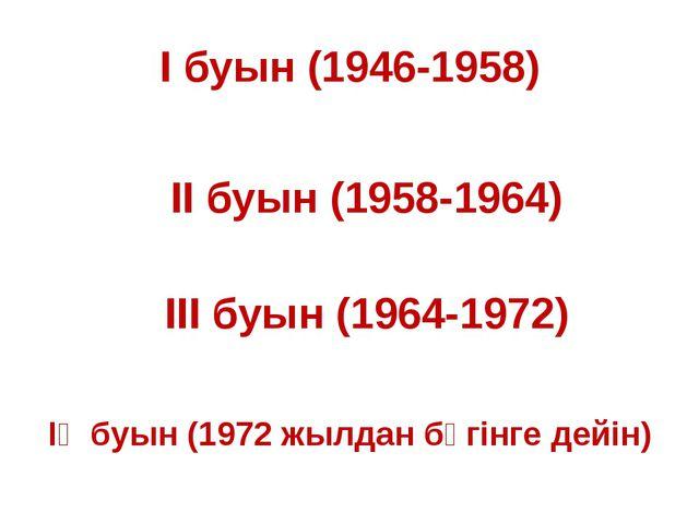 І буын (1946-1958) ІІ буын (1958-1964) ІІІ буын (1964-1972) ІҮ буын (1972 жыл...