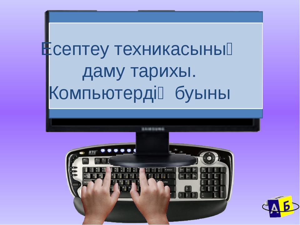 Есептеу техникасының даму тарихы. Компьютердің буыны