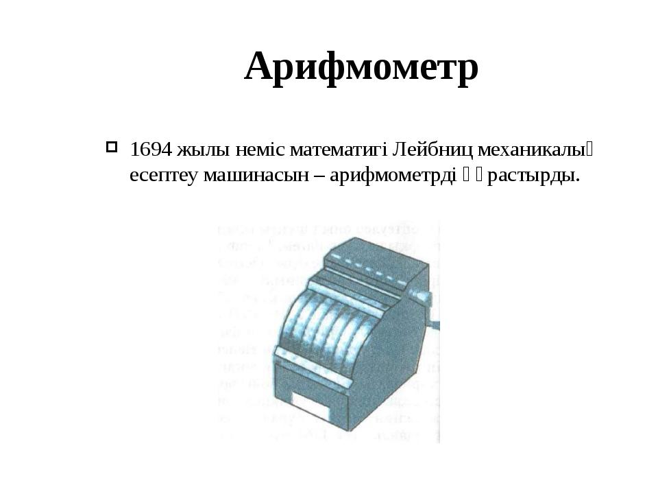 Арифмометр 1694 жылы неміс математигі Лейбниц механикалық есептеу машинасын –...