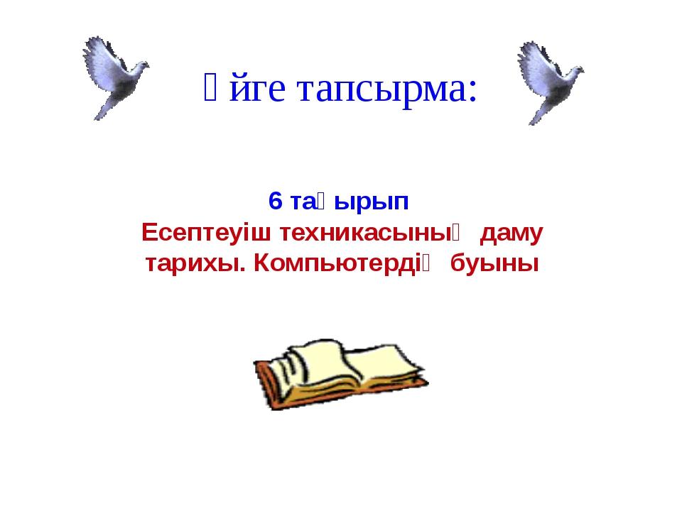 Үйге тапсырма: 6 тақырып Есептеуіш техникасының даму тарихы. Компьютердің буыны