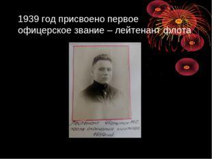 1939 год присвоено первое офицерское звание – лейтенант флота
