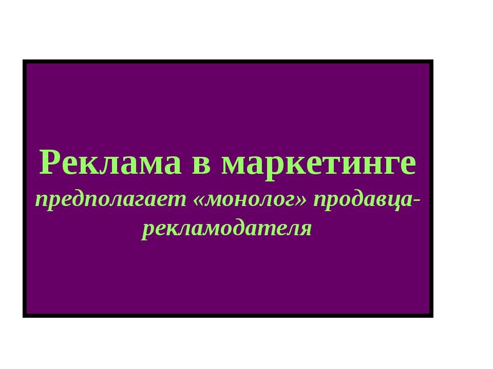 Реклама в маркетинге предполагает «монолог» продавца-рекламодателя