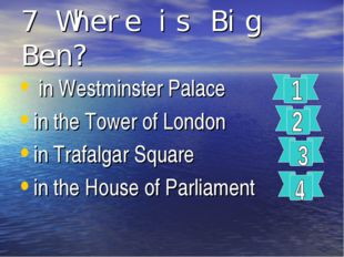 7 Where is Big Ben? in Westminster Palace in the Tower of London in Trafalgar