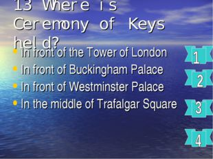 13 Where is Ceremony of Keys held? In front of the Tower of London In front o