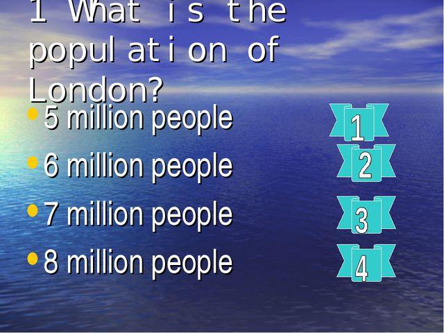 1 What is the population of London? 5 million people 6 million people 7 milli...