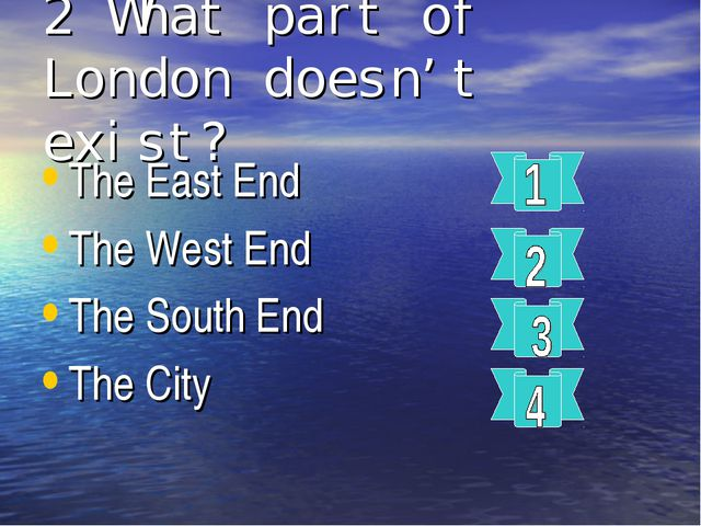 2 What part of London doesn't exist? The East End The West End The South End...