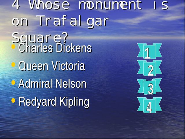 4 Whose monument is on Trafalgar Square? Charles Dickens Queen Victoria Admir...