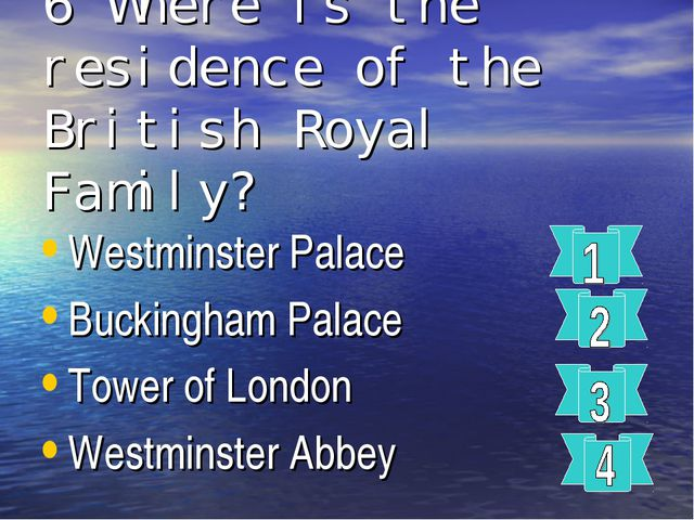 6 Where is the residence of the British Royal Family? Westminster Palace Buck...