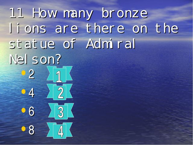 11 How many bronze lions are there on the statue of Admiral Nelson? 2 4 6 8