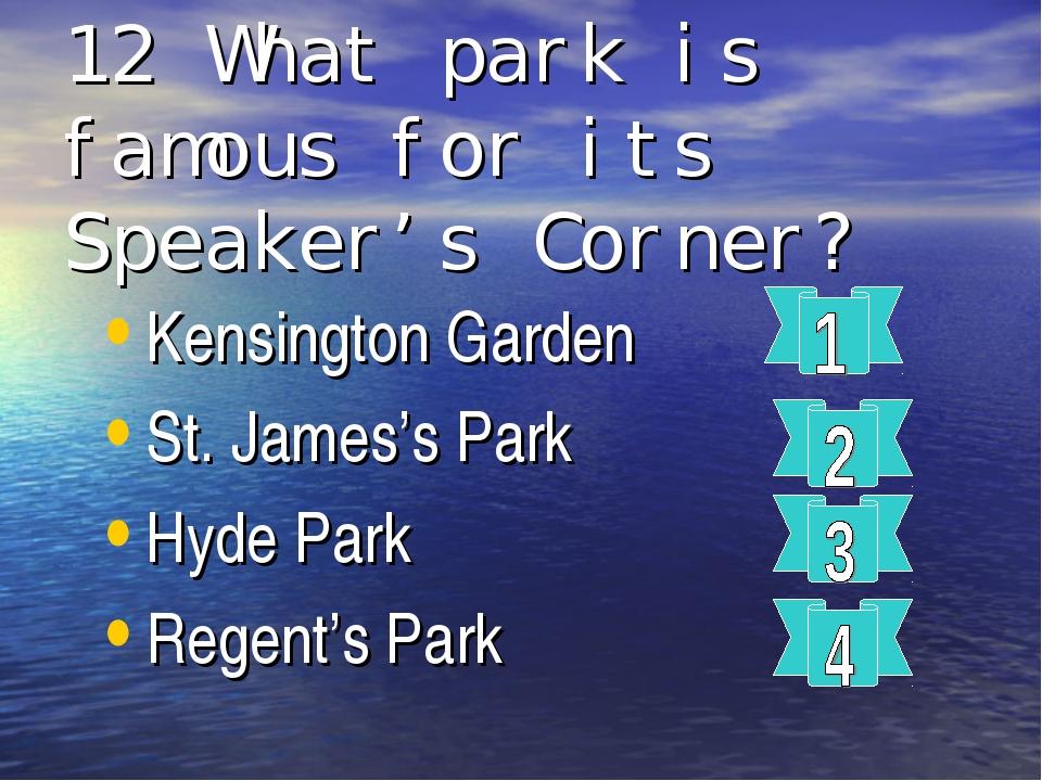 12 What park is famous for its Speaker's Corner? Kensington Garden St. James'...