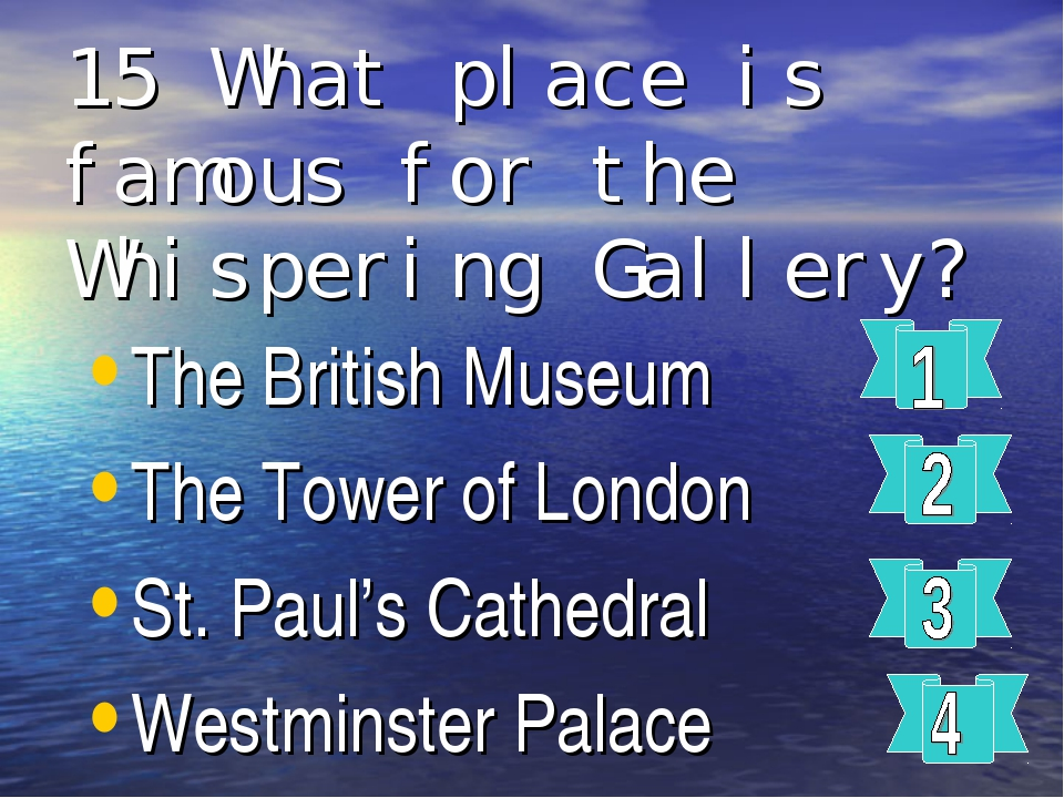 15 What place is famous for the Whispering Gallery? The British Museum The To...