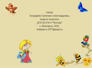 "Автор: Болдарева Светлана Александровна, педагог-психолог, ДОО (У) № 9 ""Восхо"