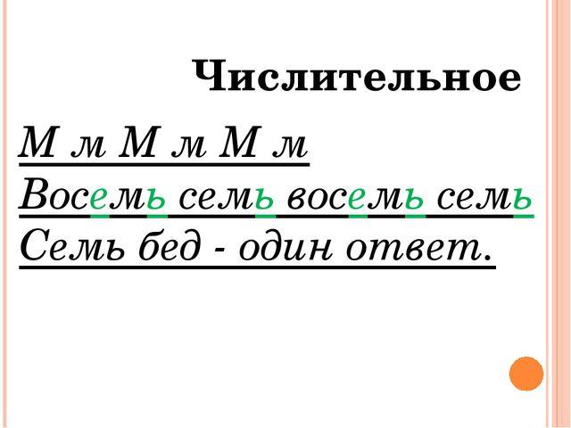 Имя Числительное М м М м М м Восемь семь восемь семь Семь бед - один ответ.