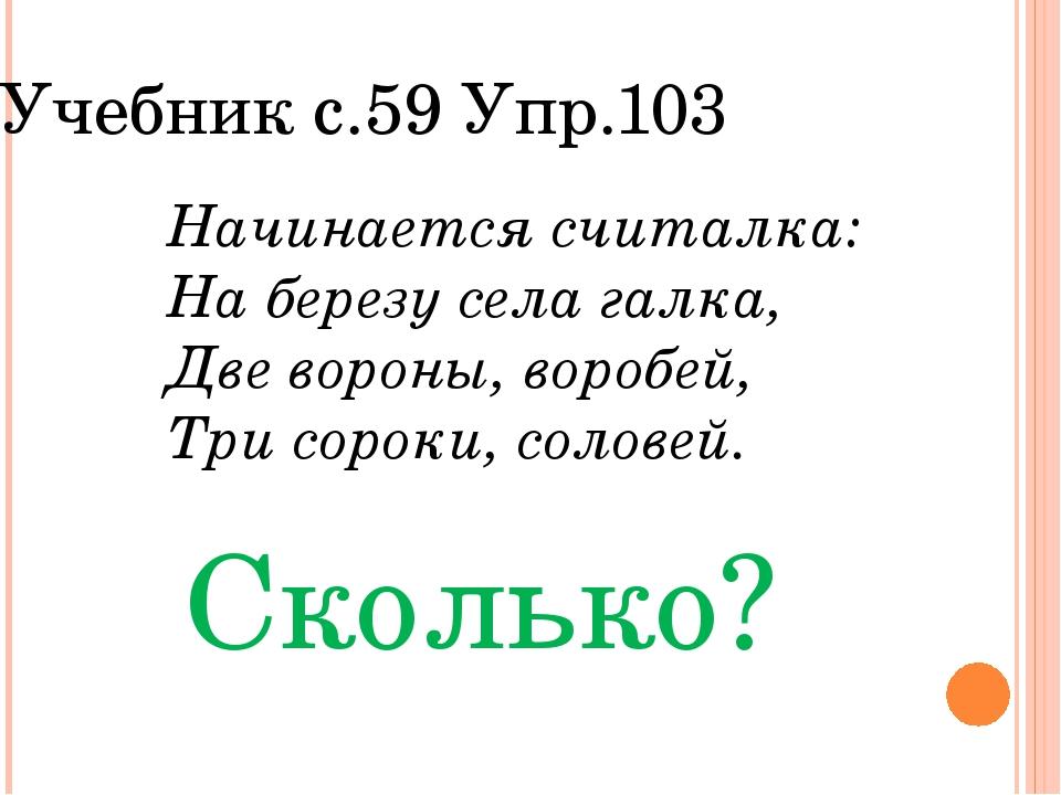 Учебник с.59 Упр.103 Начинается считалка: На березу села галка, Две вороны, в...