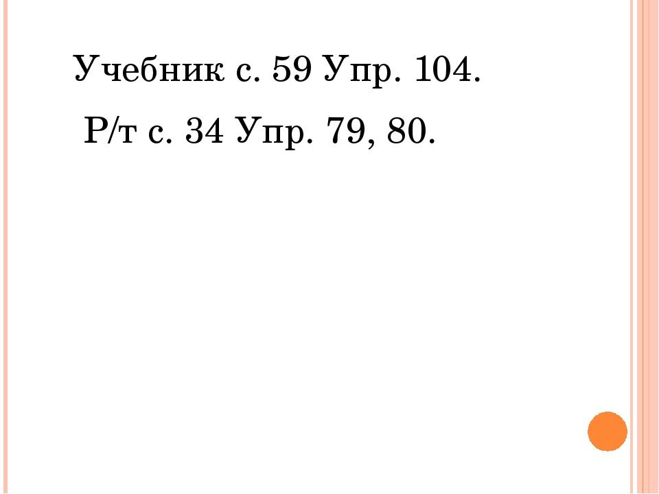 Учебник с. 59 Упр. 104. Р/т с. 34 Упр. 79, 80.
