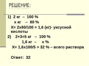 1) 2 кг – 100 % х кг – 80 % Х= 2х80/100 = 1,6 (кг)- уксусной кислоты 2) 2+3=5
