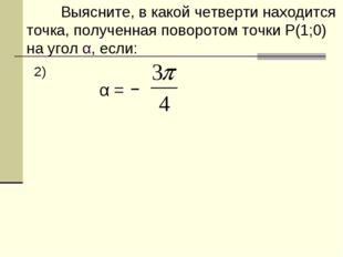 Выясните, в какой четверти находится точка, полученная поворотом точки Р(1;0