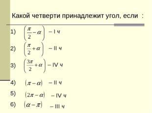 Какой четверти принадлежит угол, если : 1) 2) 3) 4) 5) 6) – I ч – II ч – IV ч