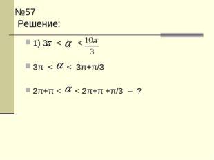 №57 Решение: 1) 3  < < 3π < < 3π+π/3 2π+π < < 2π+π +π/3 – ?