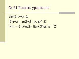 № 61 Решить уравнение sin(5π+х)=1 5π+х = π/2+2 πк, к Z х = – 5π+π/2– 5π+2 πк,