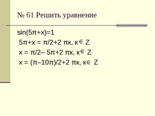 № 61 Решить уравнение sin(5π+х)=1 5π+х = π/2+2 πк, к Z х = π/2– 5π+2 πк, к Z