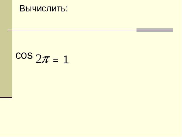 Вычислить: cos = 1