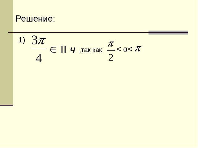 Решение: 1) II ч < α< ,так как