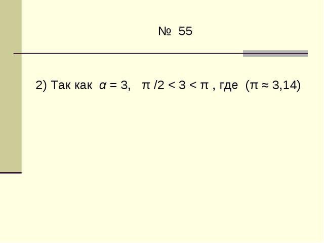 № 55  2)Так как α=3, π/2< 3 < π , где (π≈3,14)