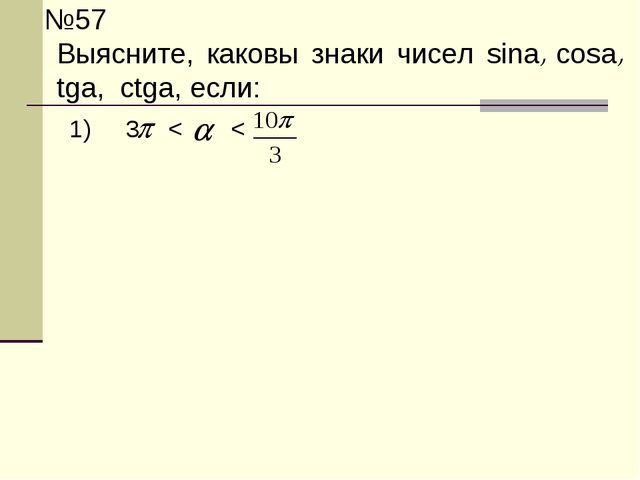 №57 Выясните, каковы знаки чисел sina, cosa, tga, ctga, если: 1) 3  < <