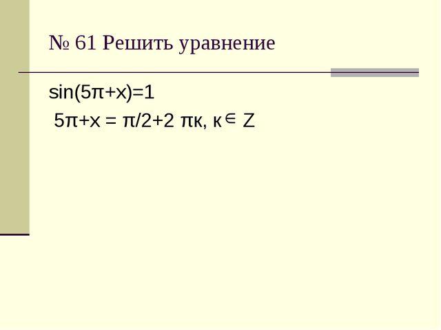№ 61 Решить уравнение sin(5π+х)=1 5π+х = π/2+2 πк, к Z