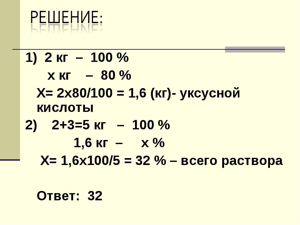 1) 2 кг – 100 % х кг – 80 % Х= 2х80/100 = 1,6 (кг)- уксусной кислоты 2) 2+3=5...