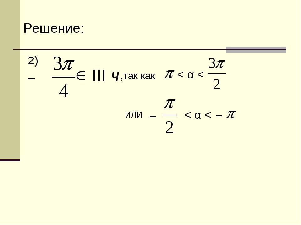 Решение: 2) III ч < α < ,так как – ИЛИ – – < α <