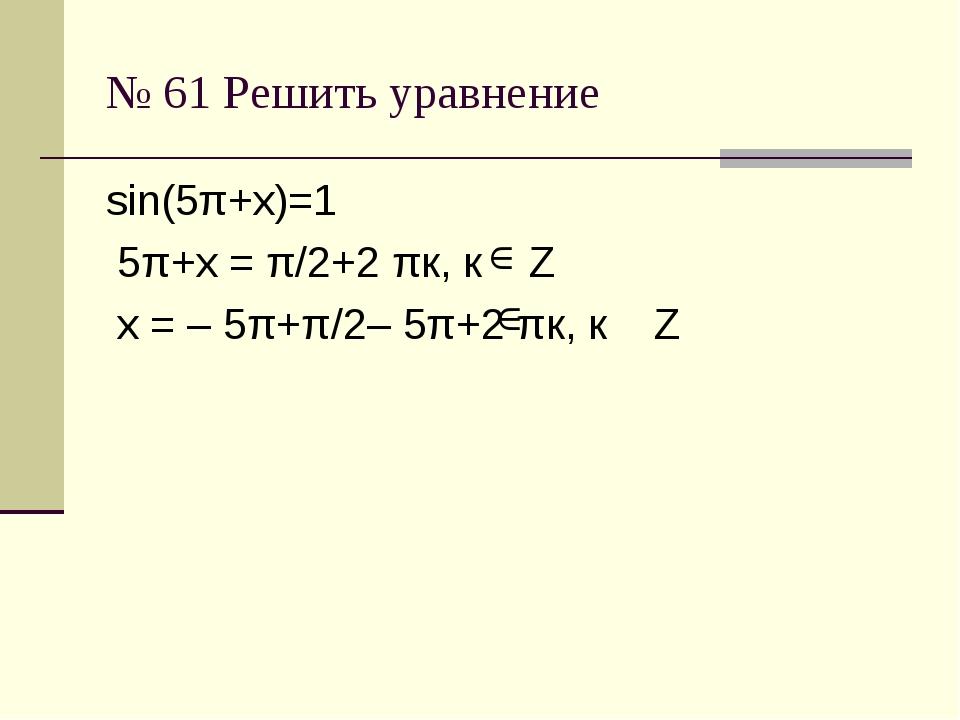 № 61 Решить уравнение sin(5π+х)=1 5π+х = π/2+2 πк, к Z х = – 5π+π/2– 5π+2 πк,...