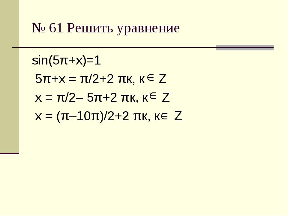 № 61 Решить уравнение sin(5π+х)=1 5π+х = π/2+2 πк, к Z х = π/2– 5π+2 πк, к Z...