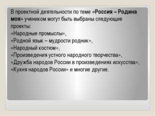 В проектной деятельности по теме «Россия – Родина моя» учеником могут быть вы