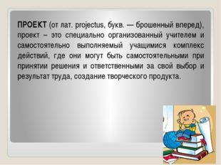ПРОЕКТ (от лат. projectus, букв. — брошенный вперед), проект – это специально