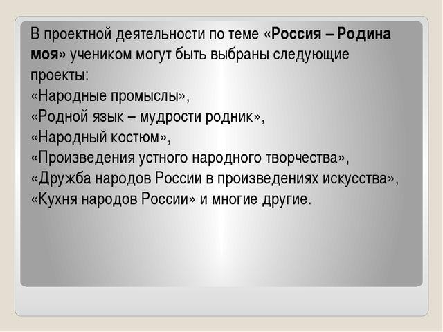 В проектной деятельности по теме «Россия – Родина моя» учеником могут быть вы...
