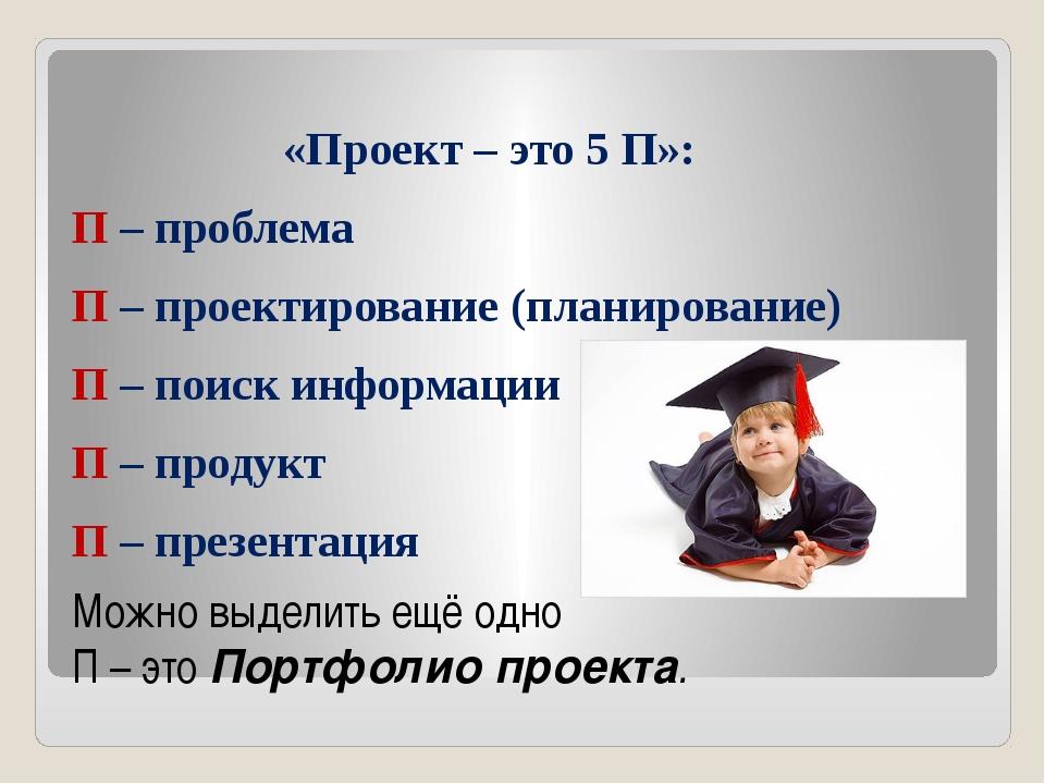 «Проект – это 5 П»: П – проблема П – проектирование (планирование) П – поиск...
