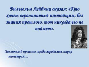 Вильгельм Лейбниц сказал: «Кто хочет ограничиться настоящим, без знания прошл