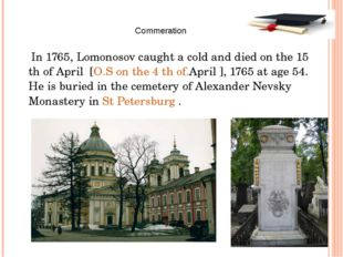 In 1765, Lomonosov caught a cold and died on the 15 th of April [O.S on the