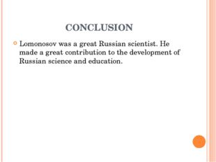 CONCLUSION Lomonosov was a great Russian scientist. He made ​​a great contrib