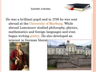 He was a brilliant pupil and in 1736 he was sent abroad at the University of