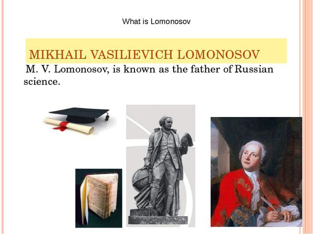 MIKHAIL VASILIEVICH LOMONOSOV M. V. Lomonosov, is known as the father of Russ...
