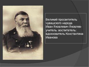 Великий просветитель чувашского народа Иван Яковлевич Яковлев- учитель: воспи