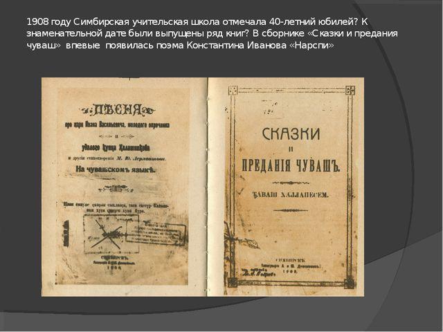 1908 году Симбирская учительская школа отмечала 40-летний юбилей? К знаменате...