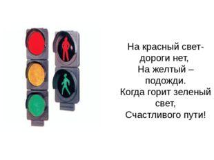 На красный свет- дороги нет, На желтый – подожди. Когда горит зеленый свет, С