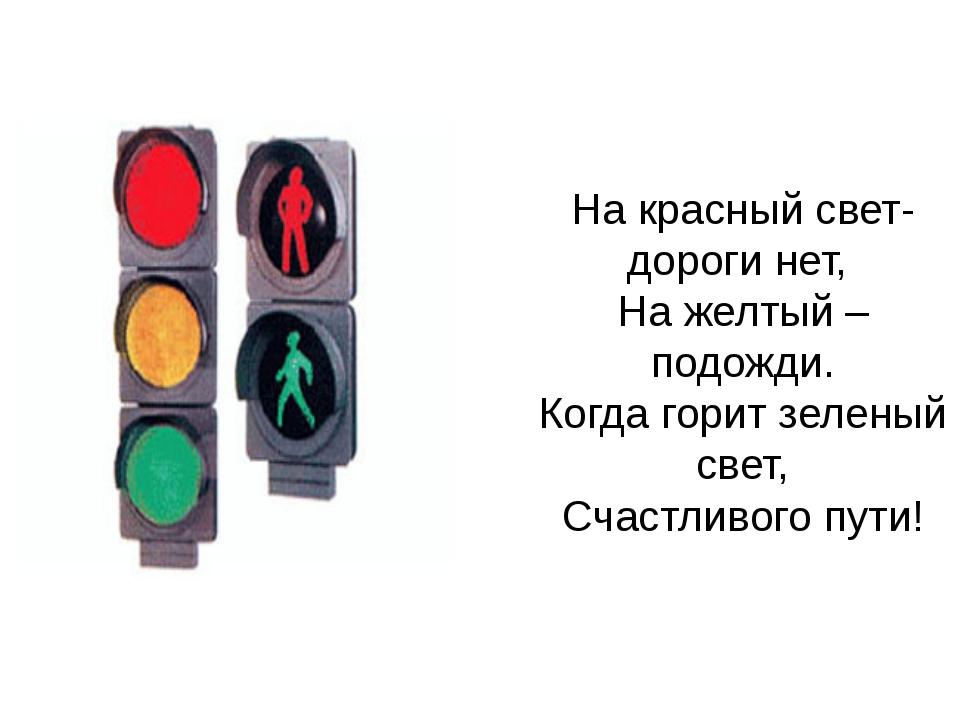 На красный свет- дороги нет, На желтый – подожди. Когда горит зеленый свет, С...