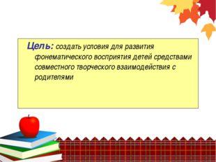 Цель: создать условия для развития фонематического восприятия детей средства